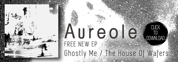Aureole Free EP - CLICK TO DOWNLOAD - Ghostly Me / The House Of Wafers