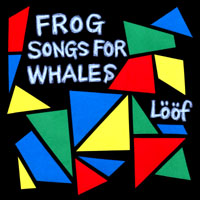 Loof - Frog Songs For Whales(フロッグ ソングス フォー ホエールズ)